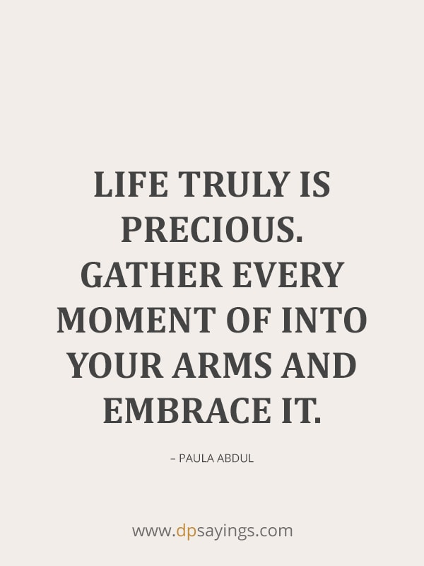 Life truly is precious gather every moment of into your arms.
