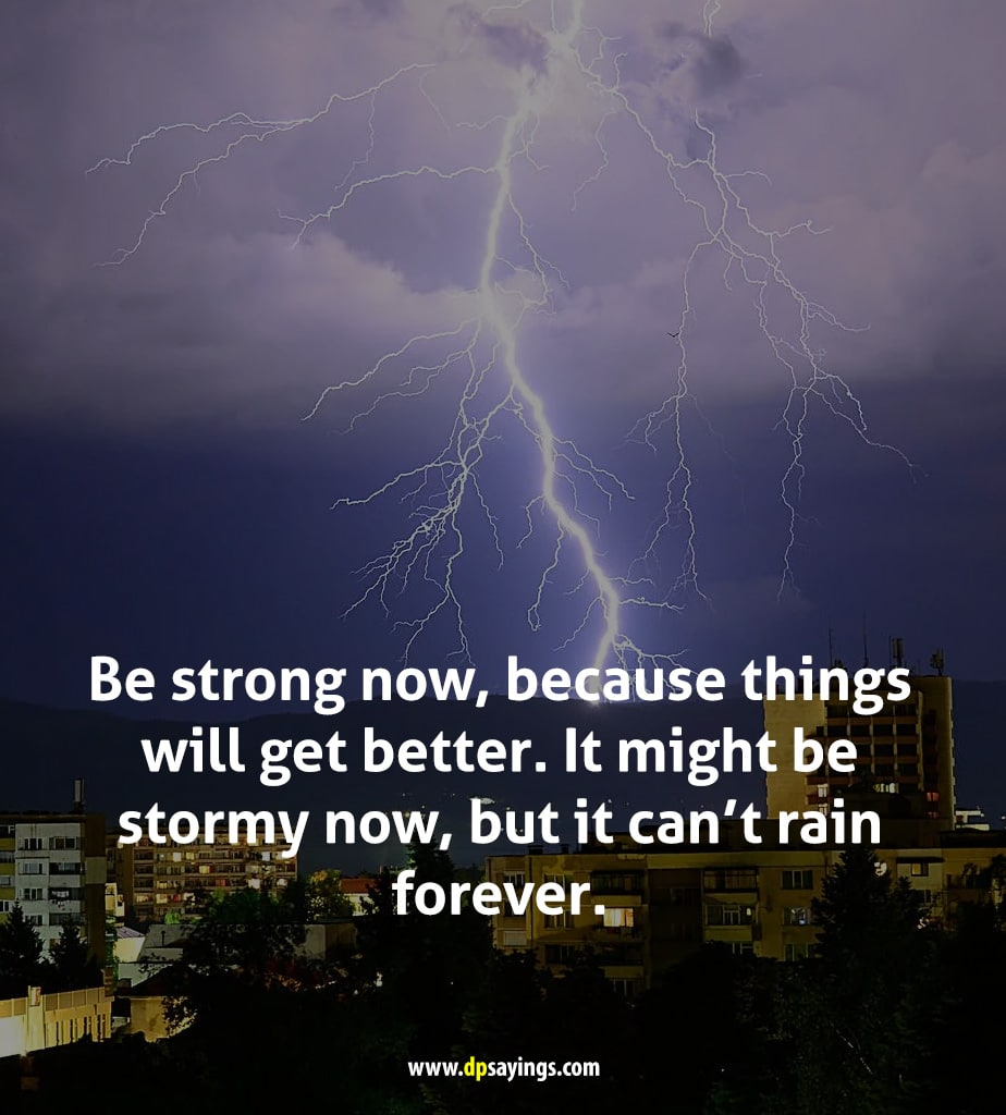 Be strong now, because things will get better.