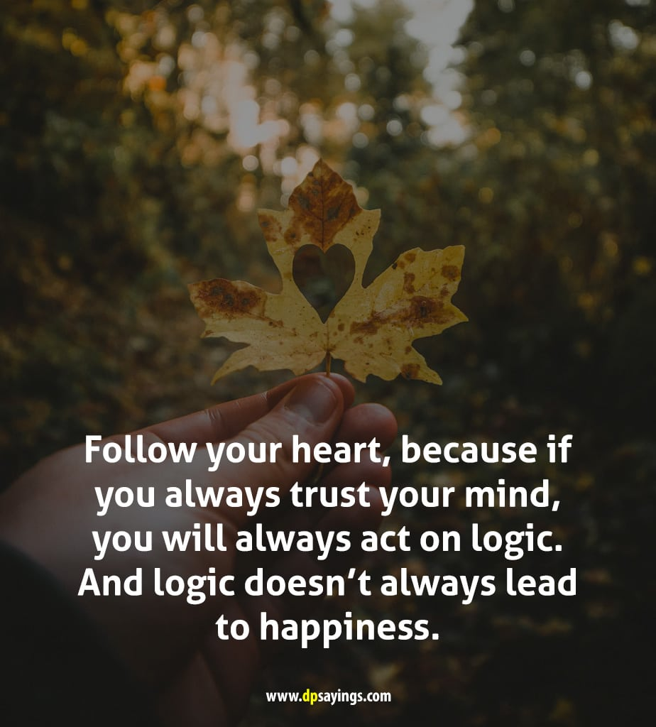follow your  heart, because if you always trust your mind.
