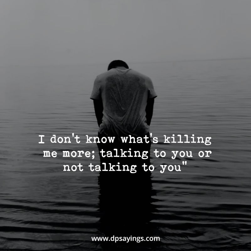 both talking to you and not taking to you is killing me.