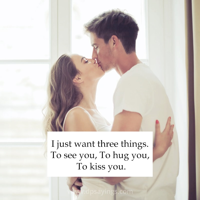 """""""I just want three things. To see you, To hug you, To kiss you."""""""