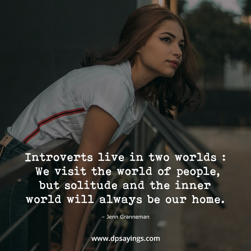 Introverts live in two worlds, World of people and inner world but inner world our home.