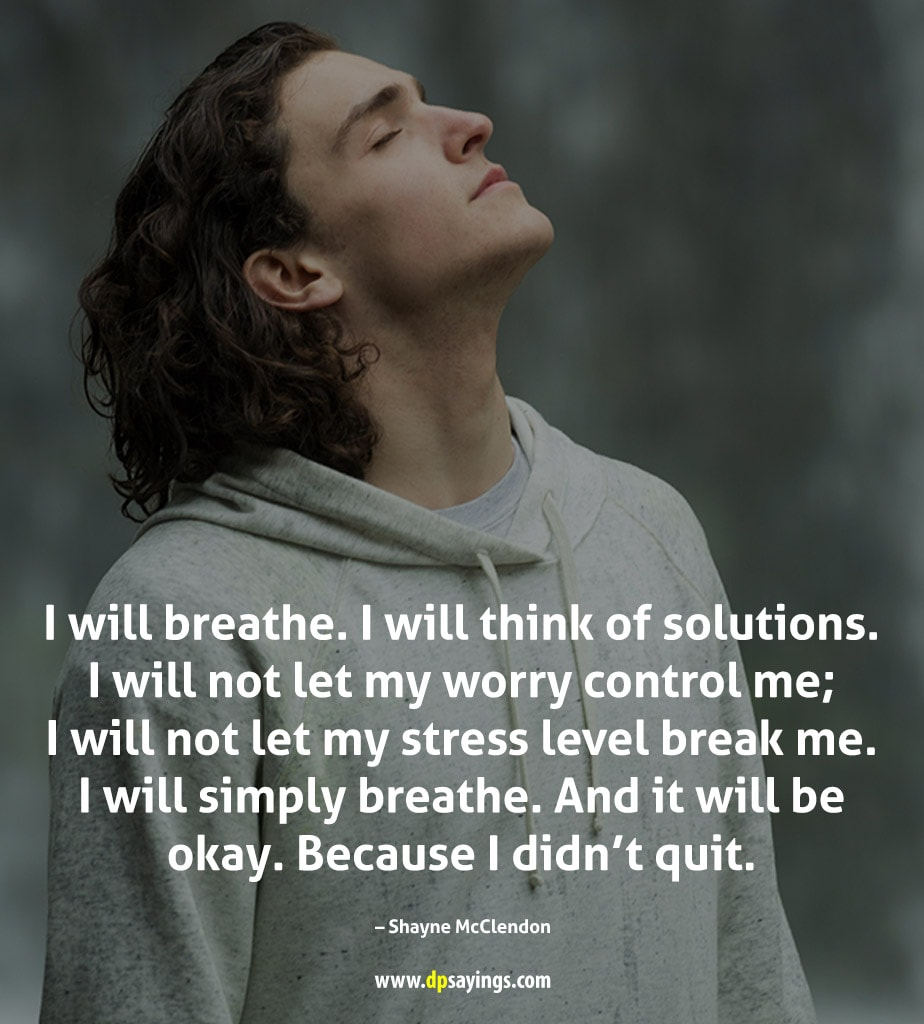 I will breathe. I will think of solutions.
