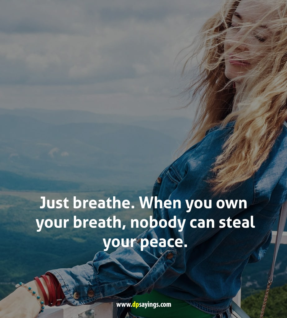 Just breathe. When you own your breath, nobody can steel your peace.