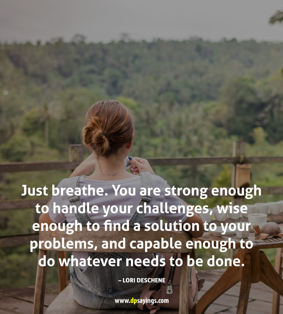 Just breathe. You are strong enough to handle your challenges.