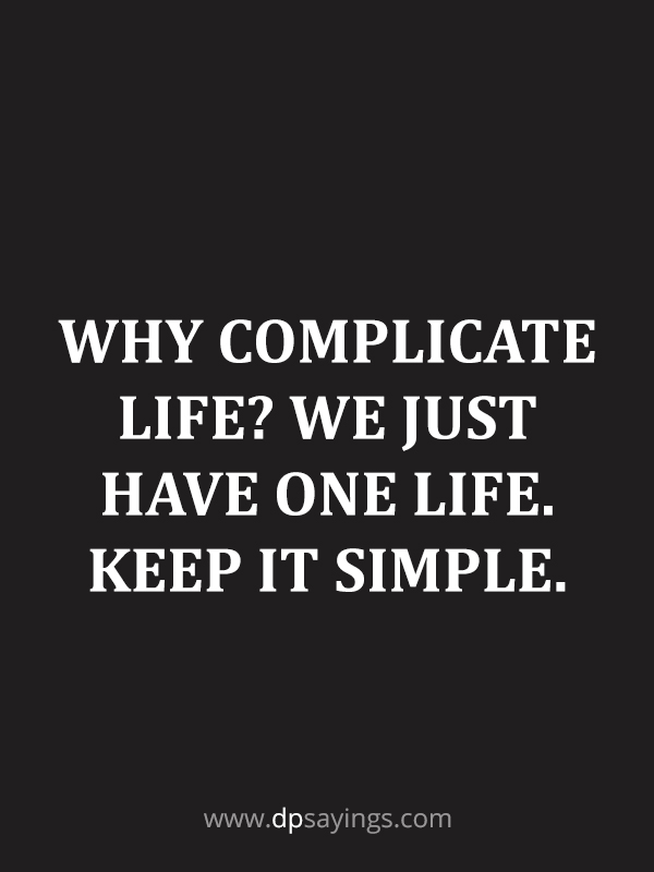 why complicate life? Keep it simple.