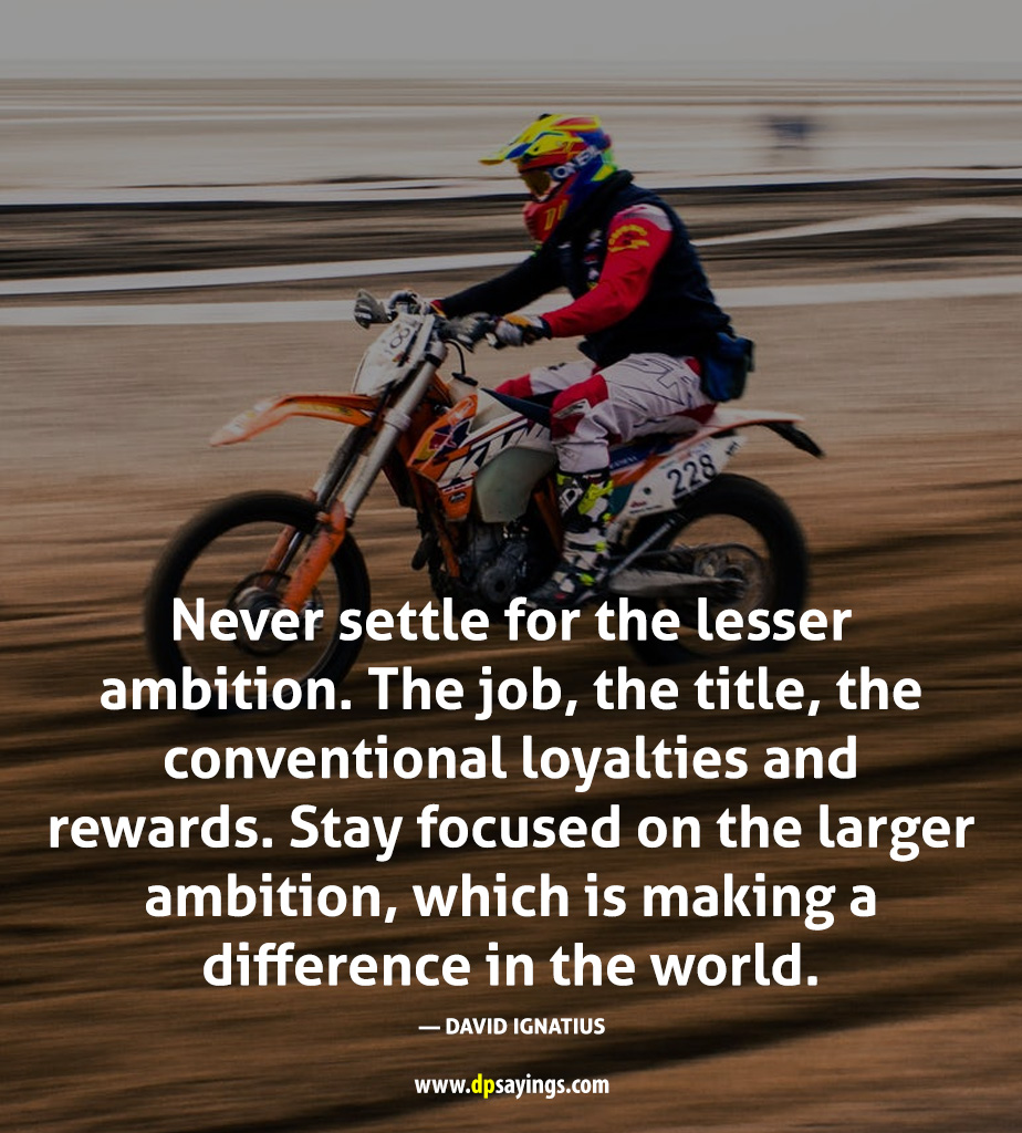never settle for the lesser ambition.