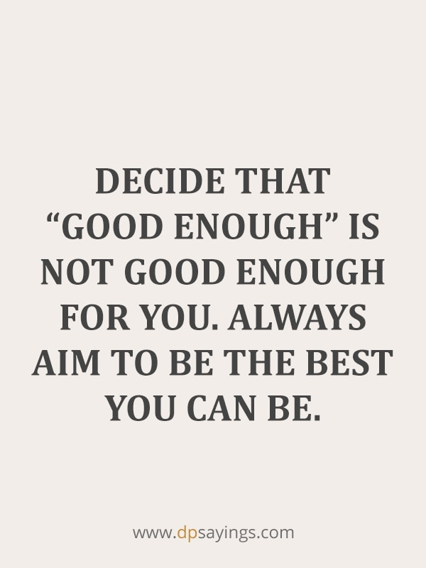 Decide that good enough is not good enough for you.