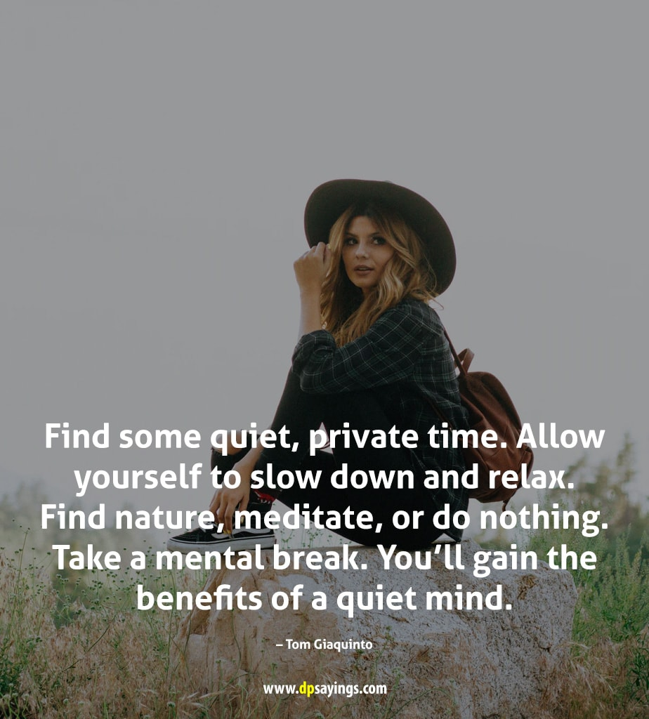 find some quiet, private time and relax you will get the benefits of quiet mind.