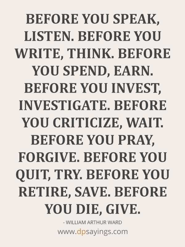 Listen before you write and think before you spend.
