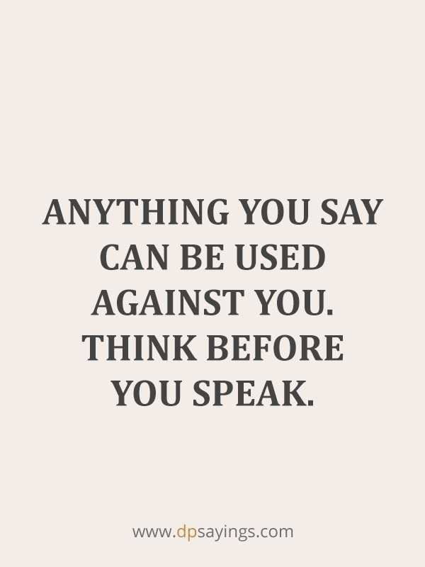 Anything you say can be used against you. Think before you speak.