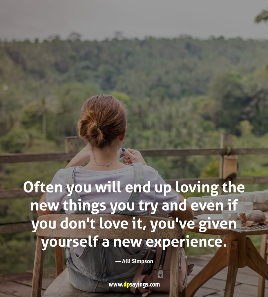 Try new things and experience yourself.